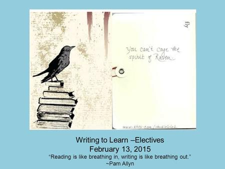 "Writing to Learn –Electives February 13, 2015 ""Reading is like breathing in, writing is like breathing out."" ~Pam Allyn."