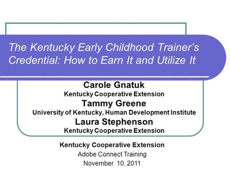 The Kentucky Early Childhood Trainer's Credential: How to Earn It and Utilize It Carole Gnatuk Kentucky Cooperative Extension Tammy Greene University of.