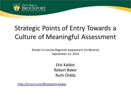 Strategic Points of Entry Towards a Culture of Meaningful Assessment Eric Kaldor Robert Baker Ruth Childs Drexel University Regional Assessment Conference.