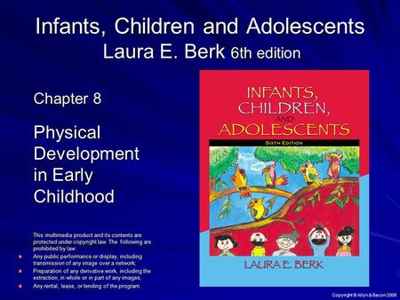 Copyright © Allyn & Bacon 2008 Infants, Children and Adolescents Laura E. Berk 6th edition Chapter 8 Physical Development in Early Childhood This multimedia.