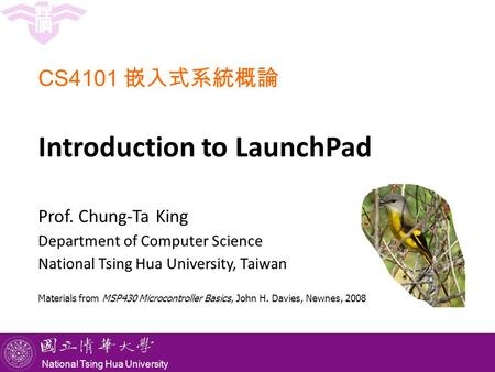 National Tsing Hua University CS4101 嵌入式系統概論 Introduction to LaunchPad Prof. Chung-Ta King Department of Computer Science National Tsing Hua University,