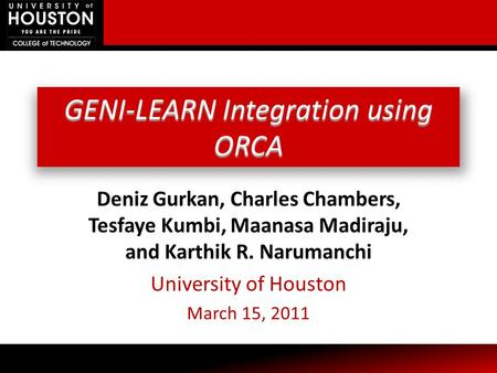 GENI-LEARN Integration using ORCA Deniz Gurkan, Charles Chambers, Tesfaye Kumbi, Maanasa Madiraju, and Karthik R. Narumanchi University of Houston March.