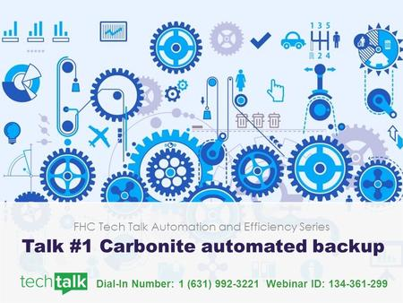 Dial-In Number: 1 (631) Webinar ID: FHC Tech Talk Automation and Efficiency Series Talk #1 Carbonite automated backup.
