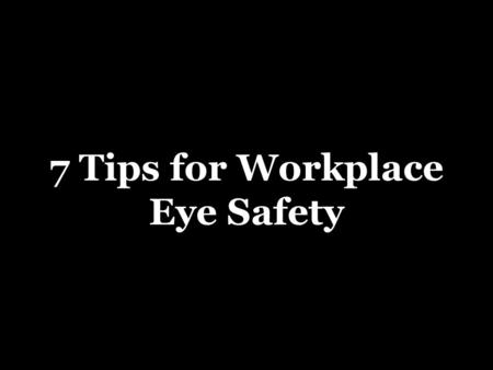 7 Tips for Workplace Eye Safety. 1. Check fit and appropriateness  Over 90% of eye injuries that occurred while workers were wearing eye protection were.