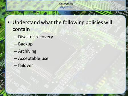 Networking Objectives Understand what the following policies will contain – Disaster recovery – Backup – Archiving – Acceptable use – failover.
