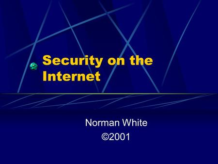 Security on the Internet Norman White ©2001. Security What is it? Confidentiality – Can my information be stolen? Integrity – Can it be changed? Availability.