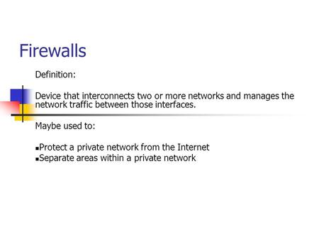 Firewalls Definition: Device that interconnects two or more networks and manages the network traffic between those interfaces. Maybe used to: Protect a.