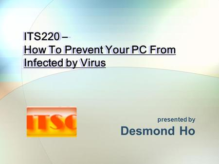 ITS220 – How To Prevent Your PC From Infected by Virus presented by Desmond Ho.