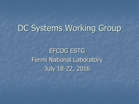 DC Systems Working Group EFCOG ESTG Fermi National Laboratory July 18-22, 2016.