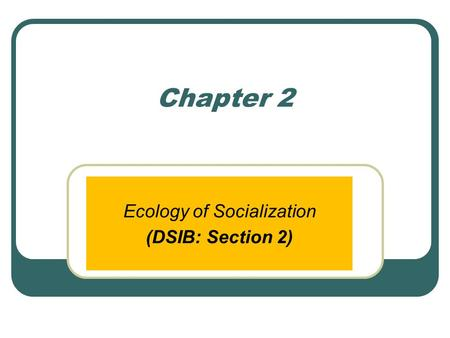 Chapter 2 Ecology of Socialization (DSIB: Section 2)