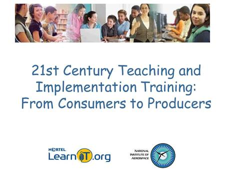 <strong>21st</strong> <strong>Century</strong> Teaching and Implementation Training: From Consumers to Producers.