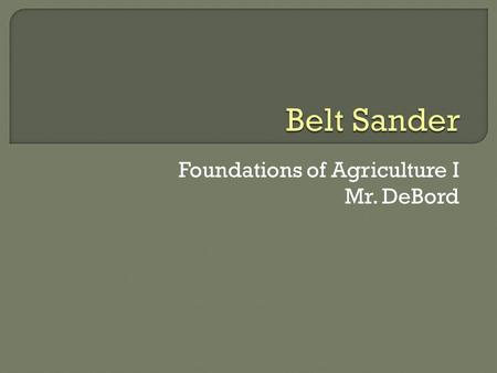 Foundations of Agriculture I Mr. DeBord.  Identify the major parts of the belt sander  Pass a written test on safety and operating procedures of the.