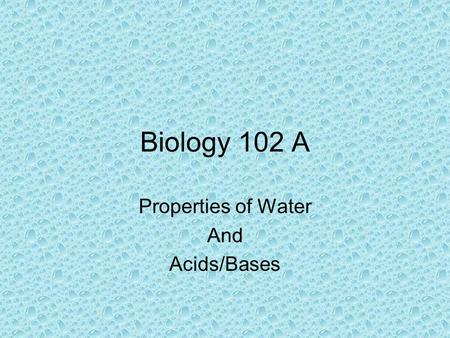 Biology 102 A Properties of Water And Acids/Bases.