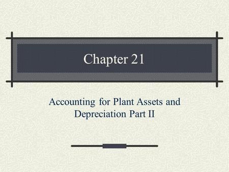 Chapter 21 Accounting for Plant Assets and Depreciation Part II.