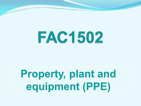 Property, plant and equipment (PPE). Property, plant and equipment: to be classified as an asset - not necessary to be the legal owner asset obtained.