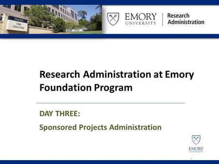 Research Administration at Emory Foundation Program DAY THREE: Sponsored Projects Administration 1.