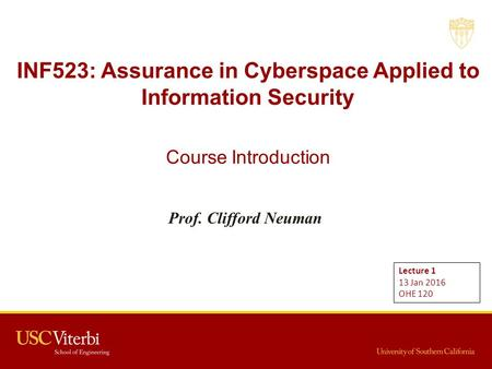 INF523: Assurance in Cyberspace Applied <strong>to</strong> Information Security Course Introduction Prof. Clifford Neuman Lecture 1 13 Jan 2016 OHE 120.