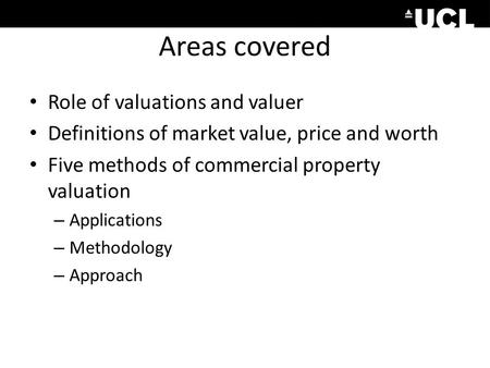 Areas covered Role of valuations and valuer Definitions of market value, price and worth Five methods of commercial property valuation – Applications –