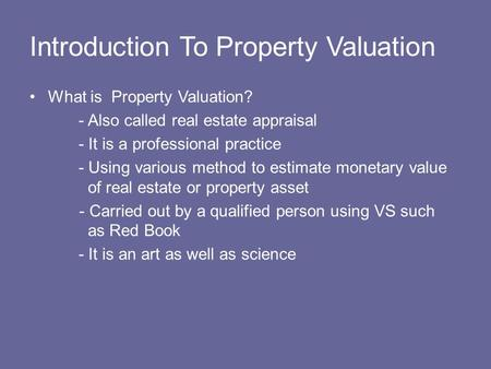 Introduction To Property Valuation What is Property Valuation? - Also called real estate appraisal - It is a professional practice - Using various method.