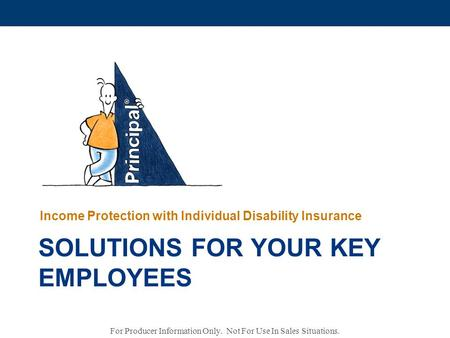 SOLUTIONS FOR YOUR KEY EMPLOYEES Income Protection with Individual Disability Insurance For Producer Information Only. Not For Use In Sales Situations.