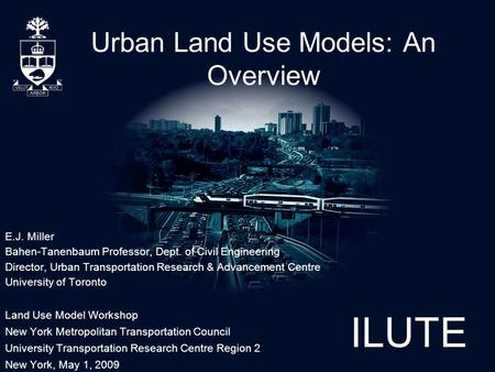 ILUTE Urban <strong>Land</strong> Use Models: An Overview E.J. Miller Bahen-Tanenbaum Professor, Dept. of Civil Engineering Director, Urban <strong>Transportation</strong> Research & Advancement.