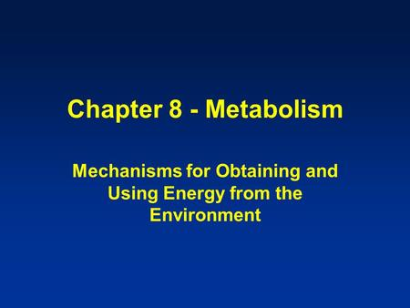 Chapter 8 - Metabolism Mechanisms for Obtaining and Using Energy from the Environment.