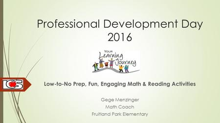 Professional Development Day 2016 Low-to-No Prep, Fun, Engaging Math & Reading Activities Gege Menzinger Math Coach Fruitland Park Elementary.