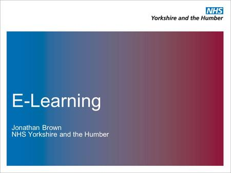 E-Learning Jonathan Brown NHS Yorkshire and the Humber.