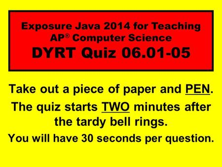Take out a piece of paper and PEN. The quiz starts TWO minutes after the tardy bell rings. You will have 30 seconds per question. Exposure Java 2014 for.