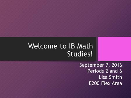 Welcome to IB Math Studies! September 7, 2016 Periods 2 and 6 Lisa Smith E200 Flex Area.