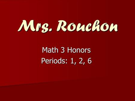 Mrs. Rouchon Math 3 Honors Periods: 1, 2, 6. Pre-Requisites A or B+ in each semester of Math 1 and Math 2 or Math 2 Honors.