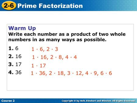 Warm Up Write each number as a product of two whole numbers in as many ways as possible · 6, 2 · 3 1 · 16, 2 · 8, 4 · 4 1 · 17.