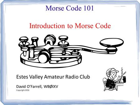 Morse Code 101 Introduction to Morse Code Estes Valley Amateur Radio Club David O'Farrell, WBØIXV Copyright 2016.