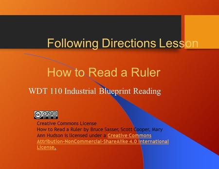Following Directions Lesson How to Read a Ruler WDT 110 Industrial Blueprint Reading Creative Commons License How to Read a Ruler by Bruce Sasser, Scott.
