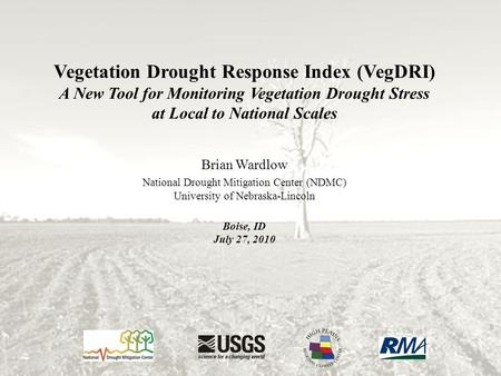 Vegetation Drought Response Index (VegDRI) A New Tool for Monitoring Vegetation Drought Stress at Local to National Scales Brian Wardlow National Drought.