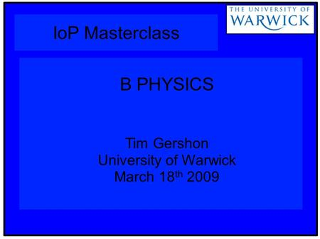 IoP Masterclass B PHYSICS Tim Gershon University of Warwick March 18 th 2009.