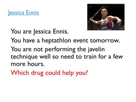 Jessica Ennis You are Jessica Ennis. You have a heptathlon event tomorrow. You are not performing the javelin technique well so need to train for a few.