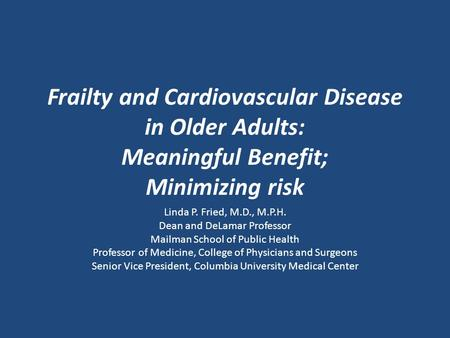 Frailty and Cardiovascular Disease in Older Adults: Meaningful Benefit; Minimizing risk Linda P. Fried, M.D., M.P.H. Dean and DeLamar Professor Mailman.