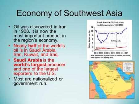 Economy of Southwest Asia Oil was discovered in Iran in It is now the most important product in the region's economy. Nearly half of the world's.