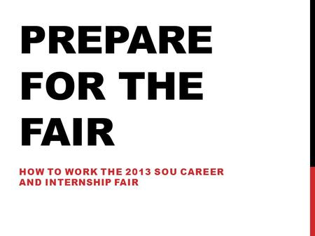 PREPARE FOR THE FAIR HOW TO WORK THE 2013 SOU CAREER AND INTERNSHIP FAIR.