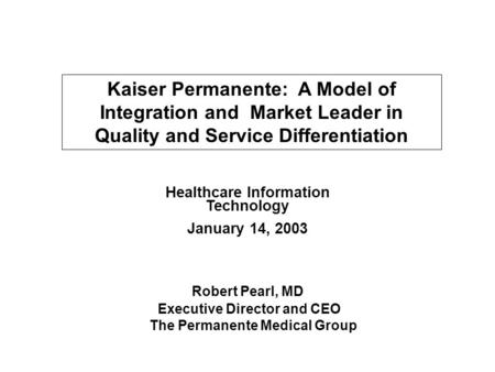 Kaiser Permanente: A Model of Integration and Market Leader in Quality and Service Differentiation Healthcare Information Technology January 14, 2003 Robert.