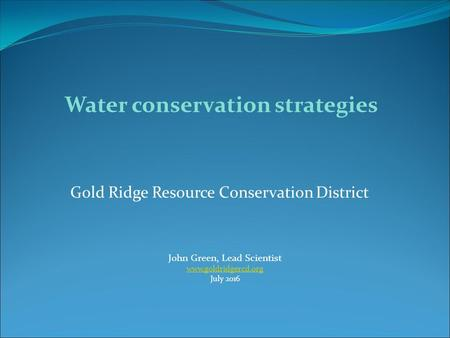Gold Ridge Resource Conservation District John Green, Lead Scientist  July 2016 Water conservation strategies.