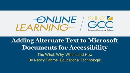 The What, Why, When, and How By Nancy Pabros, Educational Technologist Adding Alternate Text to Microsoft Documents for Accessibility.