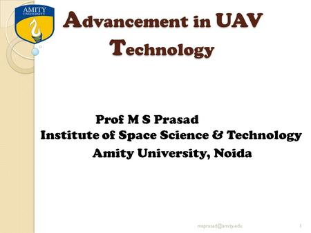 A dvancement in UAV T echnology Prof M S Prasad Institute of Space Science & Technology Amity University, Noida