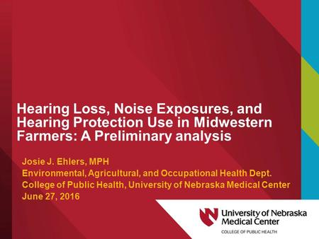 Hearing Loss, Noise Exposures, and Hearing Protection Use in Midwestern Farmers: A Preliminary analysis Josie J. Ehlers, MPH Environmental, Agricultural,