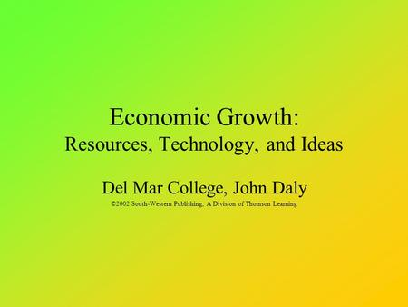 Economic Growth: Resources, Technology, and Ideas Del Mar College, John Daly ©2002 South-Western Publishing, A Division of Thomson Learning.