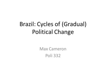 Brazil: Cycles of (Gradual) Political Change Max Cameron Poli 332.