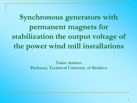 1 Synchronous generators with permanent magnets for stabilization the output voltage of the power wind mill installations Tudor Ambros Professor, Technical.
