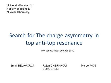Search for The charge asymmetry in top anti-top resonance Smail BELAAOUJARajaa CHERKAOUI ELMOURSLI Marcel VOS UniversityMohmed V Faculty of sciences Nuclear.