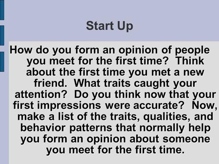Start Up How do you form an opinion of people you meet for the first time? Think about the first time you met a new friend. What traits caught your attention?